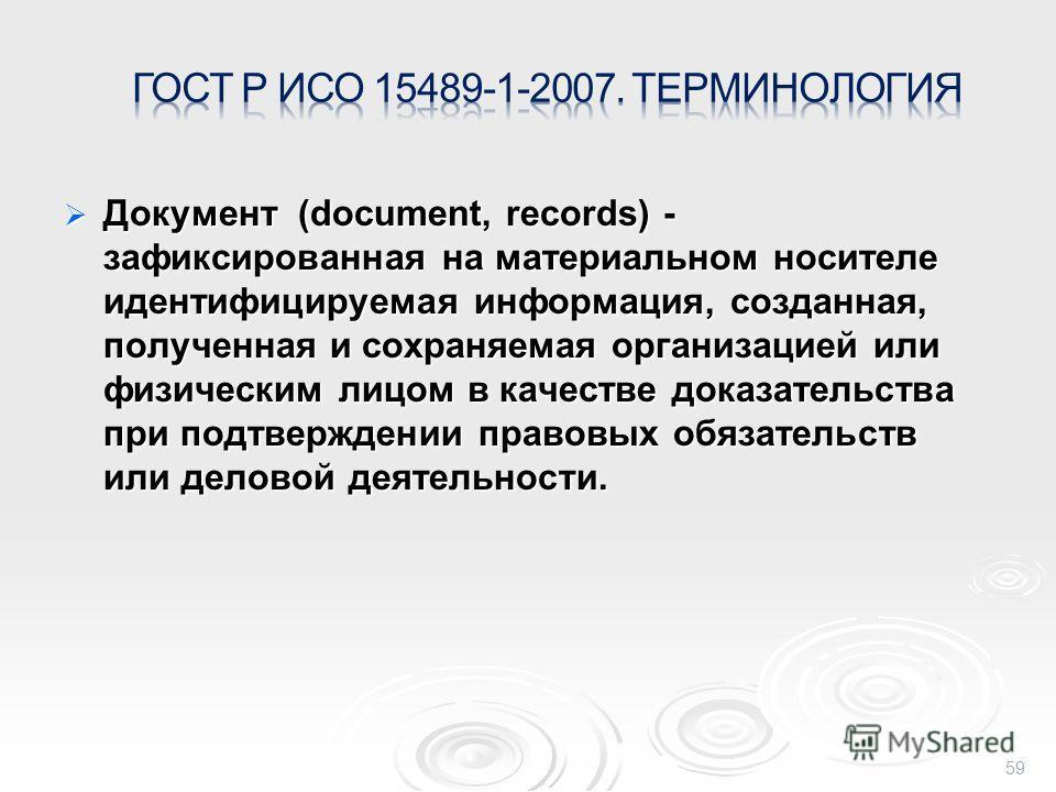 Документ (document, records) - зафиксированная на материальном носителе идентифицируемая информация, созданная, полученная и сохраняемая организацией или физическим лицом в качестве доказательства при подтверждении правовых обязательств или деловой д