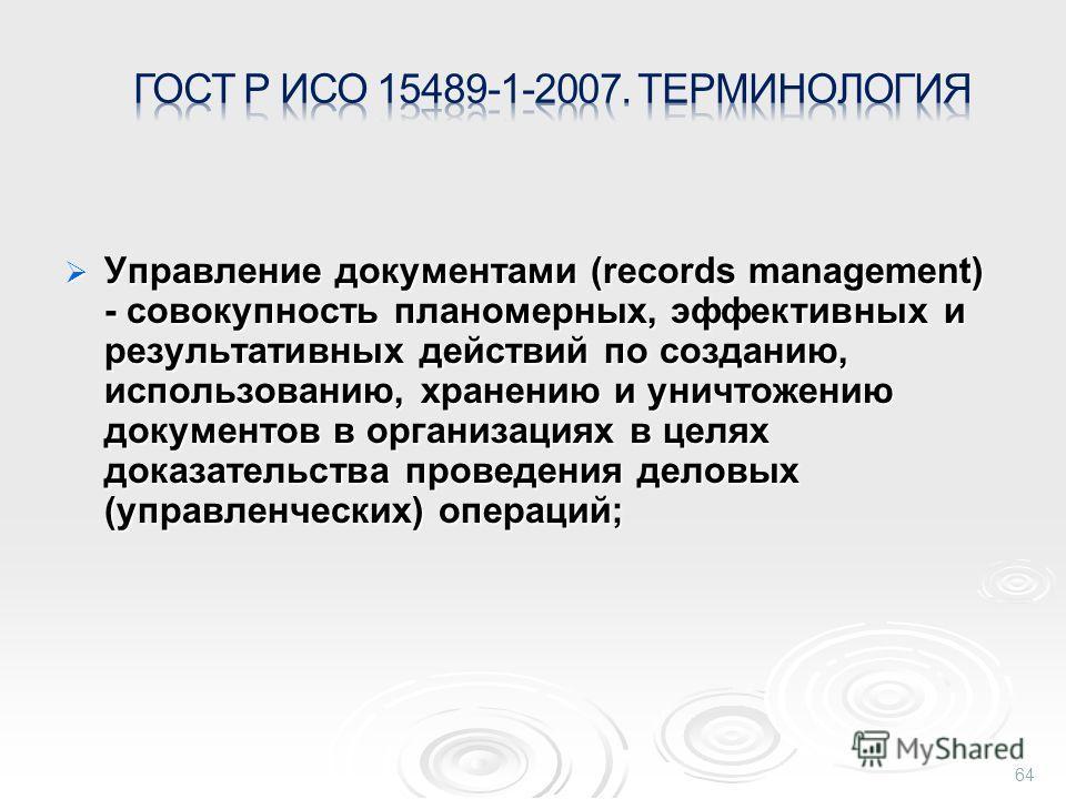 Управление документами (records management) - совокупность планомерных, эффективных и результативных действий по созданию, использованию, хранению и уничтожению документов в организациях в целях доказательства проведения деловых (управленческих) опер