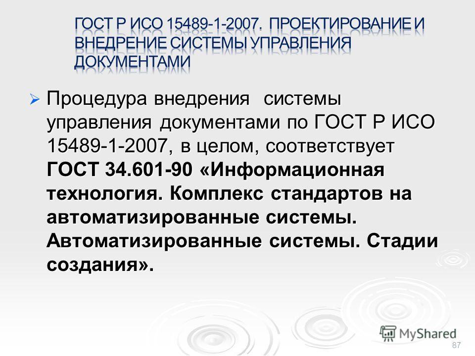 Процедура внедрения системы управления документами по ГОСТ Р ИСО 15489-1-2007, в целом, соответствует ГОСТ 34.601-90 «Информационная технология. Комплекс стандартов на автоматизированные системы. Автоматизированные системы. Стадии создания». Процедур