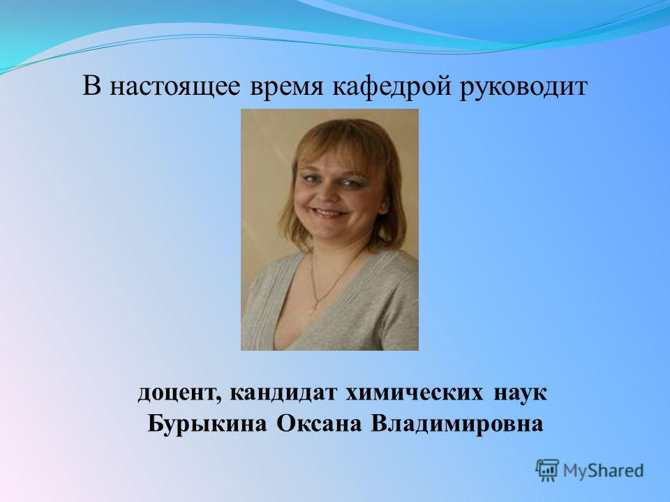 В настоящее время кафедрой руководит доцент, кандидат химических наук Бурыкина Оксана Владимировна