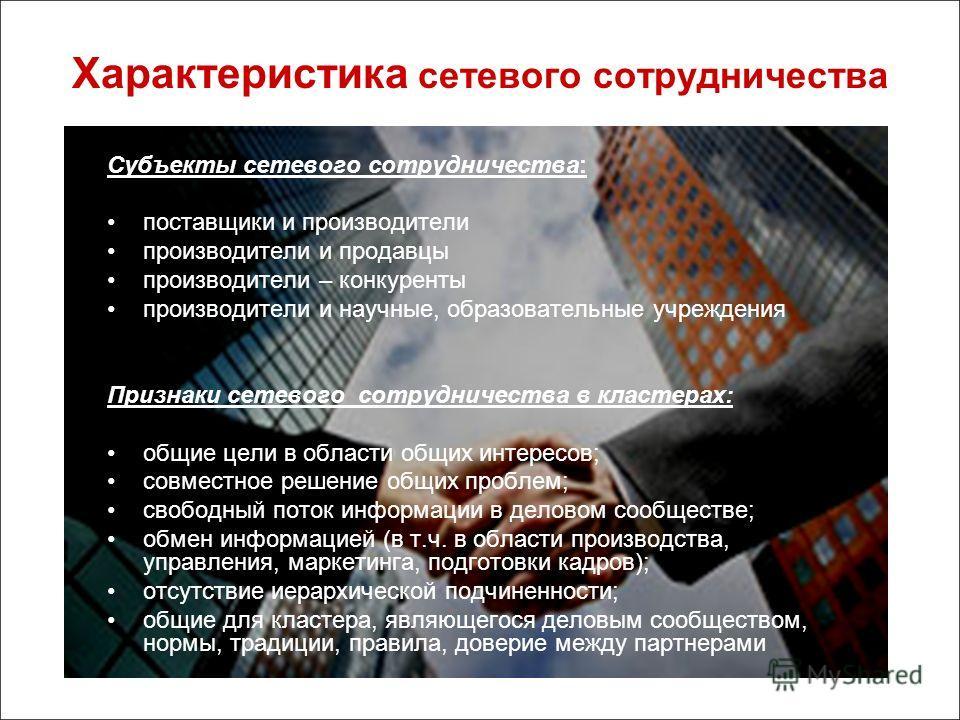 Характеристика сетевого сотрудничества Субъекты сетевого сотрудничества: поставщики и производители производители и продавцы производители – конкуренты производители и научные, образовательные учреждения Признаки сетевого сотрудничества в кластерах: