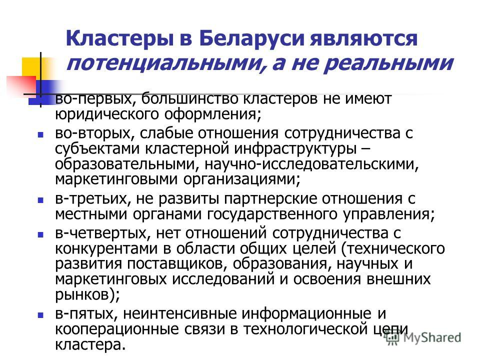 Кластеры в Беларуси являются потенциальными, а не реальными во-первых, большинство кластеров не имеют юридического оформления; во-вторых, слабые отношения сотрудничества с субъектами кластерной инфраструктуры – образовательными, научно-исследовательс
