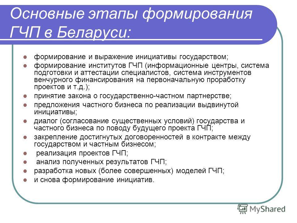 Основные этапы формирования ГЧП в Беларуси: формирование и выражение инициативы государством; формирование институтов ГЧП (информационные центры, система подготовки и аттестации специалистов, система инструментов венчурного финансирования на первонач