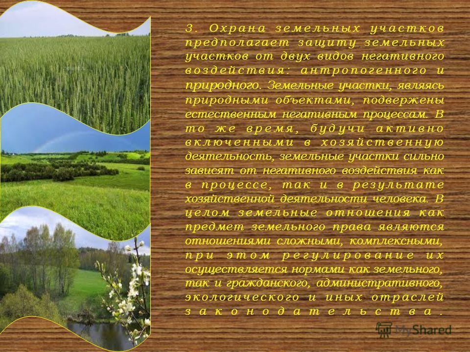 3. Охрана земельных участков предполагает защиту земельных участков от двух видов негативного воздействия: антропогенного и природного. Земельные участки, являясь природными объектами, подвержены естественным негативным процессам. В то же время, буду