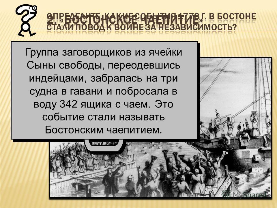 Группа заговорщиков из ячейки Сыны свободы, переодевшись индейцами, забралась на три судна в гавани и побросала в воду 342 ящика с чаем. Это событие стали называть Бостонским чаепитием.