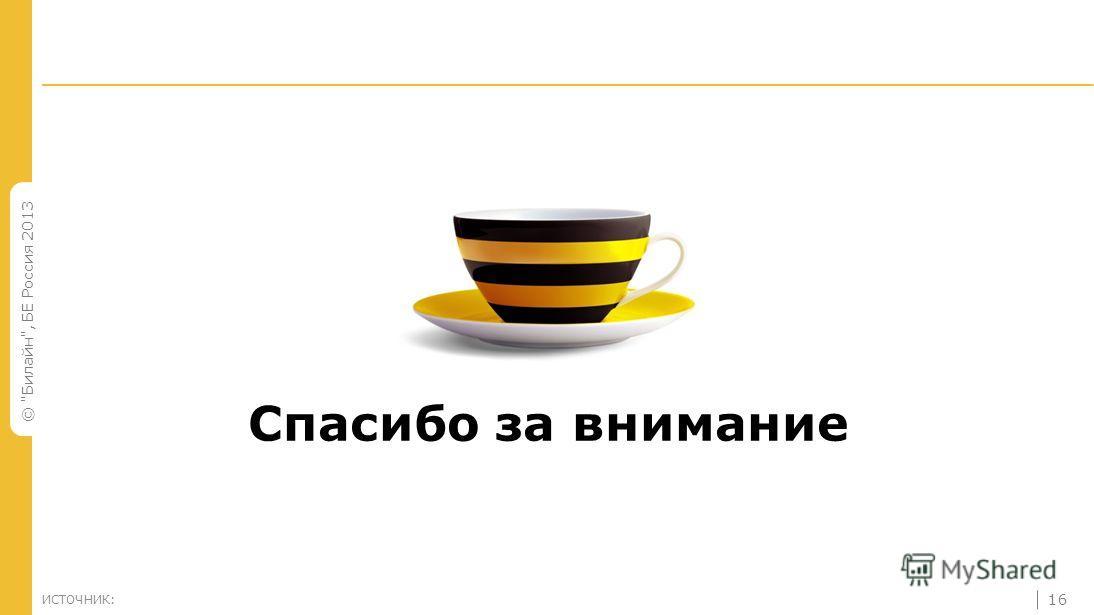 © Билайн, БЕ Россия 2013 16 ИСТОЧНИК: Спасибо за внимание