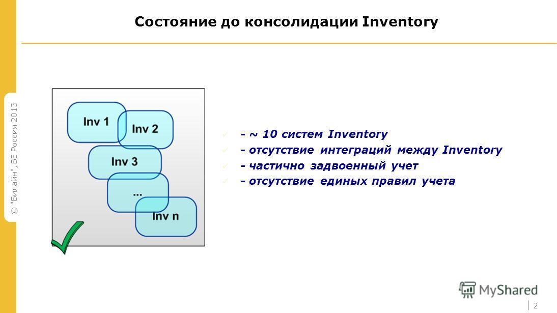 © Билайн, БЕ Россия 2013 2 Состояние до консолидации Inventory - ~ 10 систем Inventory - отсутствие интеграций между Inventory - частично задвоенный учет - отсутствие единых правил учета