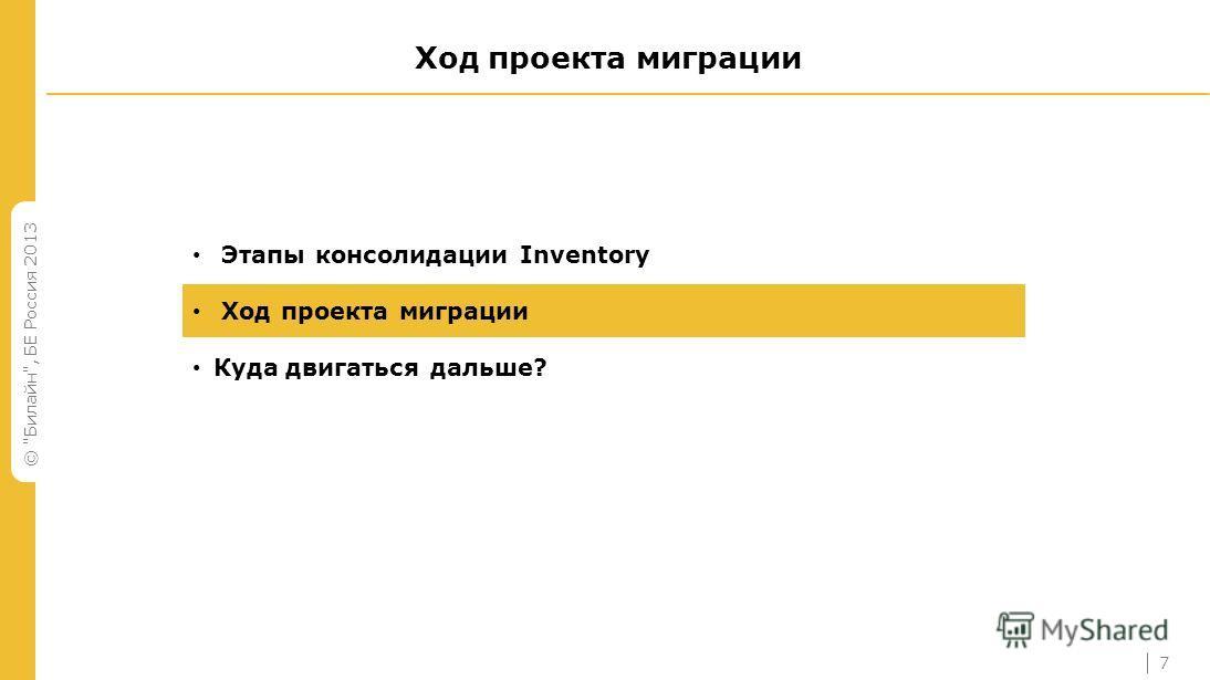 © Билайн, БЕ Россия 2013 Ход проекта миграции Этапы консолидации Inventory Ход проекта миграции Куда двигаться дальше? 7
