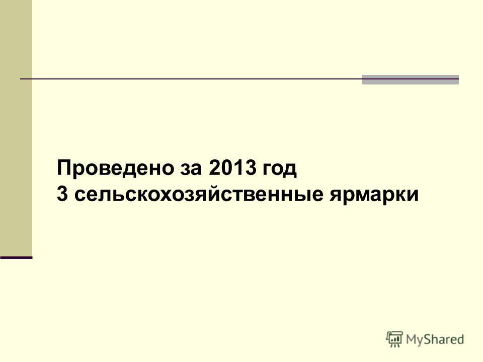 Проведено за 2013 год 3 сельскохозяйственные ярмарки