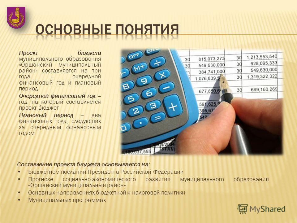 Проект бюджета муниципального образования «Оршанский муниципальный район» составляется на три года – очередной финансовый год и плановый период Очередной финансовый год – год, на который составляется проект бюджет Плановый период – два финансовых год