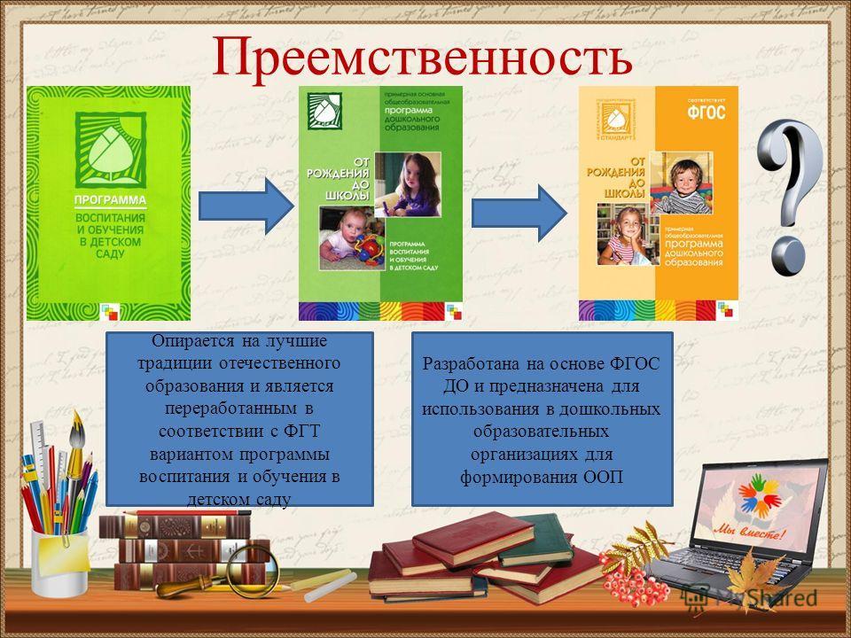Преемственность Опирается на лучшие традиции отечественного образования и является переработанным в соответствии с ФГТ вариантом программы воспитания и обучения в детском саду Разработана на основе ФГОС ДО и предназначена для использования в дошкольн