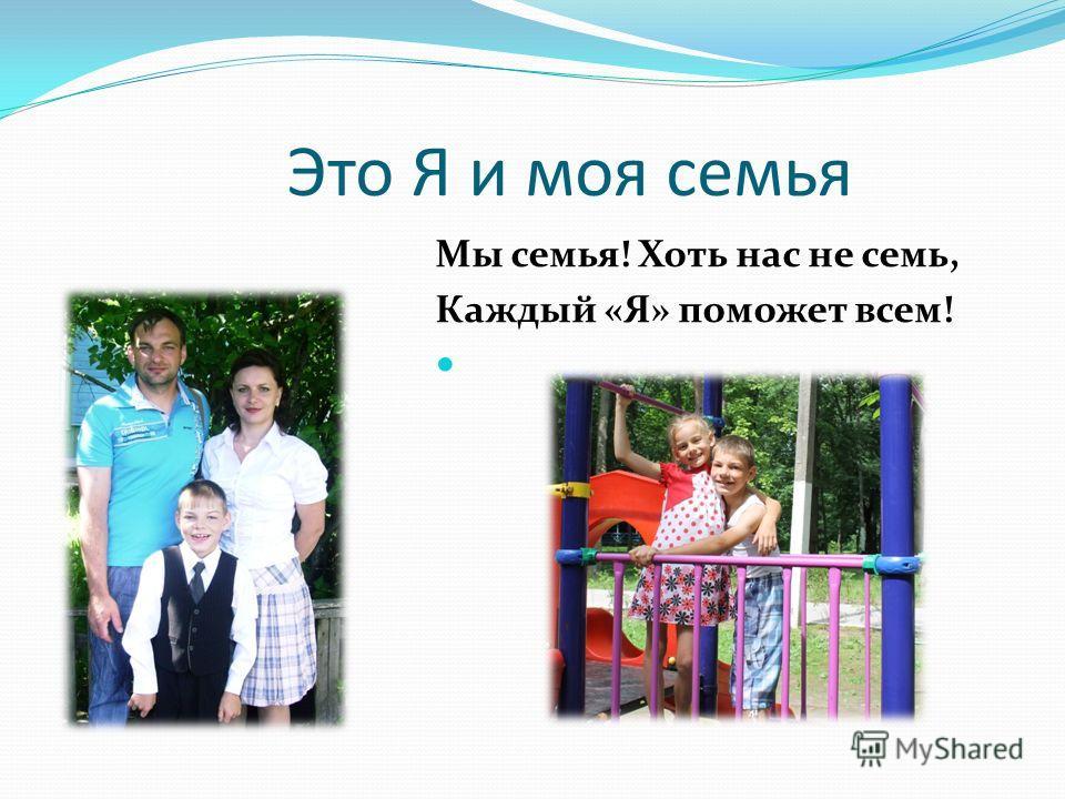Это Я и моя семья Мы семья! Хоть нас не семь, Каждый «Я» поможет всем!