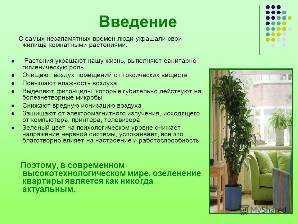 Введение С самых незапамятных времен люди украшали свои жилища комнатными растениями. Растения украшают нашу жизнь, выполняют санитарно – гигиеническую роль. Очищают воздух помещений от токсических веществ Повышают влажность воздуха Выделяют фитонцид