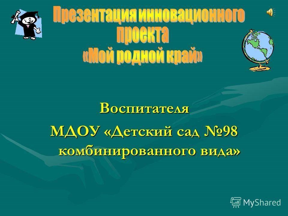 Воспитателя МДОУ «Детский сад 98 комбинированного вида»