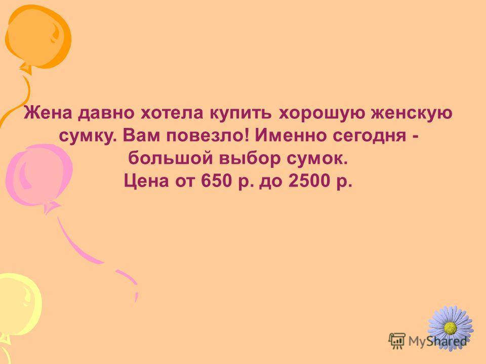 Жена давно хотела купить хорошую женскую сумку. Вам повезло! Именно сегодня - большой выбор сумок. Цена от 650 р. до 2500 р.