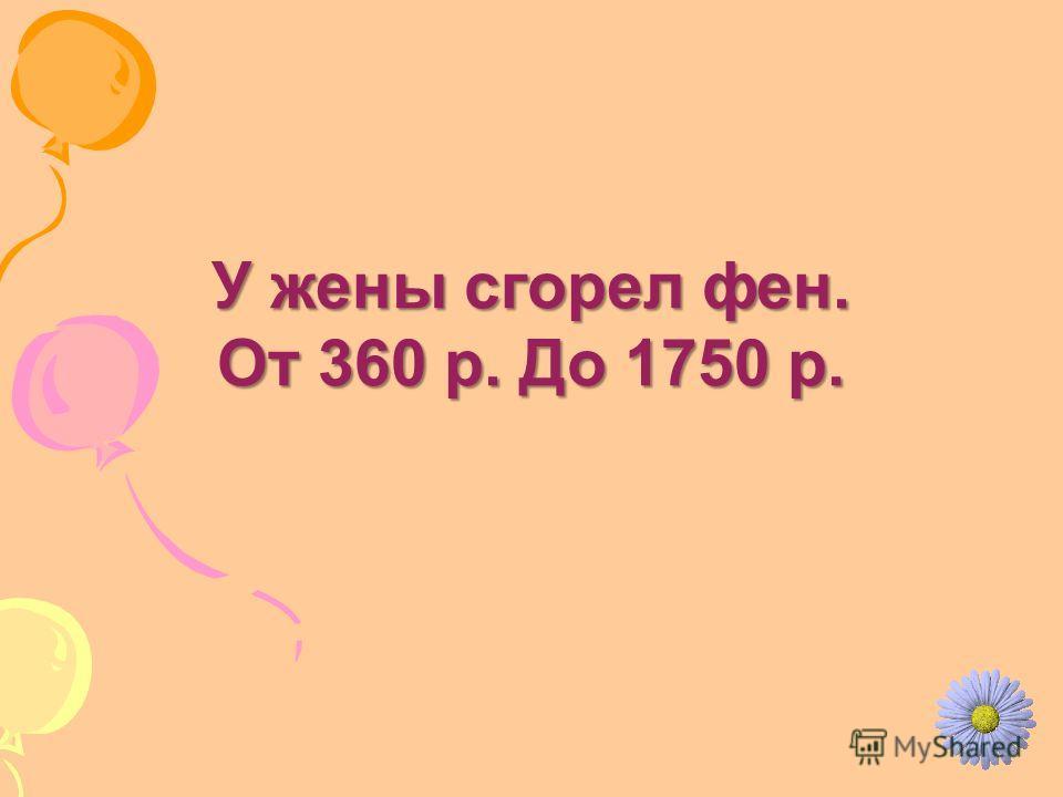 У жены сгорел фен. От 360 р. До 1750 р.