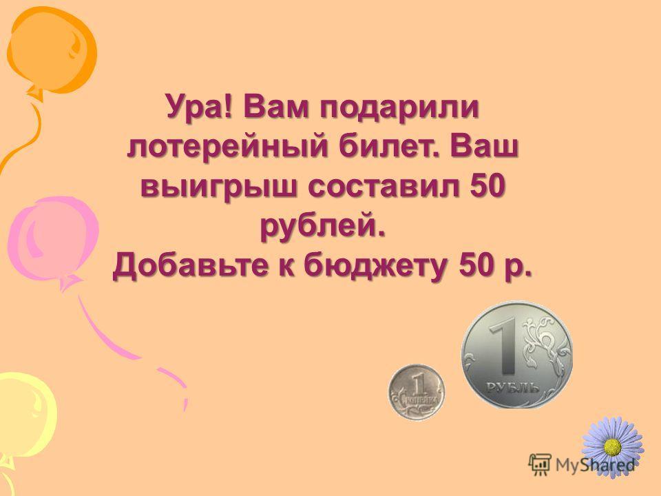 Ура! Вам подарили лотерейный билет. Ваш выигрыш составил 50 рублей. Добавьте к бюджету 50 р.