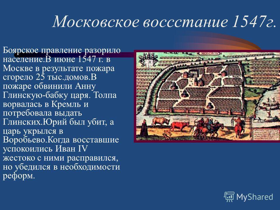 Московское воссстание 1547 г. Боярское правление разорило население.В июне 1547 г. в Москве в результате пожара сгорело 25 тыс.домов.В пожаре обвинили Анну Глинскую-бабку царя. Толпа ворвалась в Кремль и потребовала выдать Глинских.Юрий был убит, а ц
