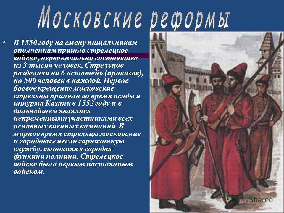 В 1550 году на смену пищальникам- ополченцам пришло стрелецкое войско, первоначально состоявшее из 3 тысяч человек. Стрельцов разделили на 6 «статей» (приказов), по 500 человек в каждой. Первое боевое крещение московские стрельцы приняли во время оса