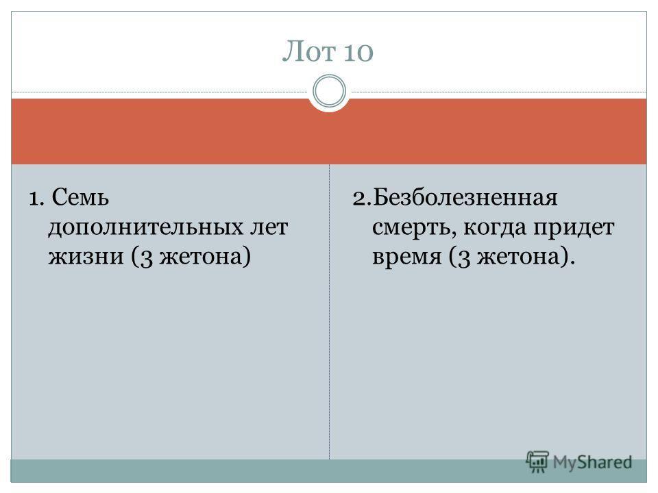 1. Семь дополнительных лет жизни (3 жетона) 2. Безболезненная смерть, когда придет время (3 жетона). Лот 10
