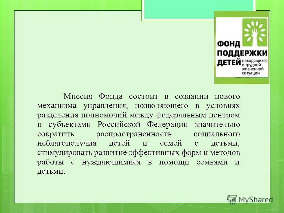 Миссия Фонда состоит в создании нового механизма управления, позволяющего в условиях разделения полномочий между федеральным центром и субъектами Российской Федерации значительно сократить распространенность социального неблагополучия детей и семей с