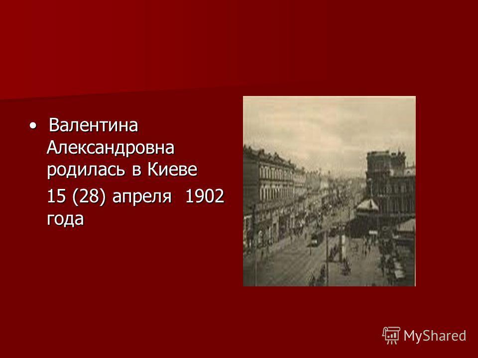 Валентина Александровна родилась в Киеве Валентина Александровна родилась в Киеве 15 (28) апреля 1902 года 15 (28) апреля 1902 года