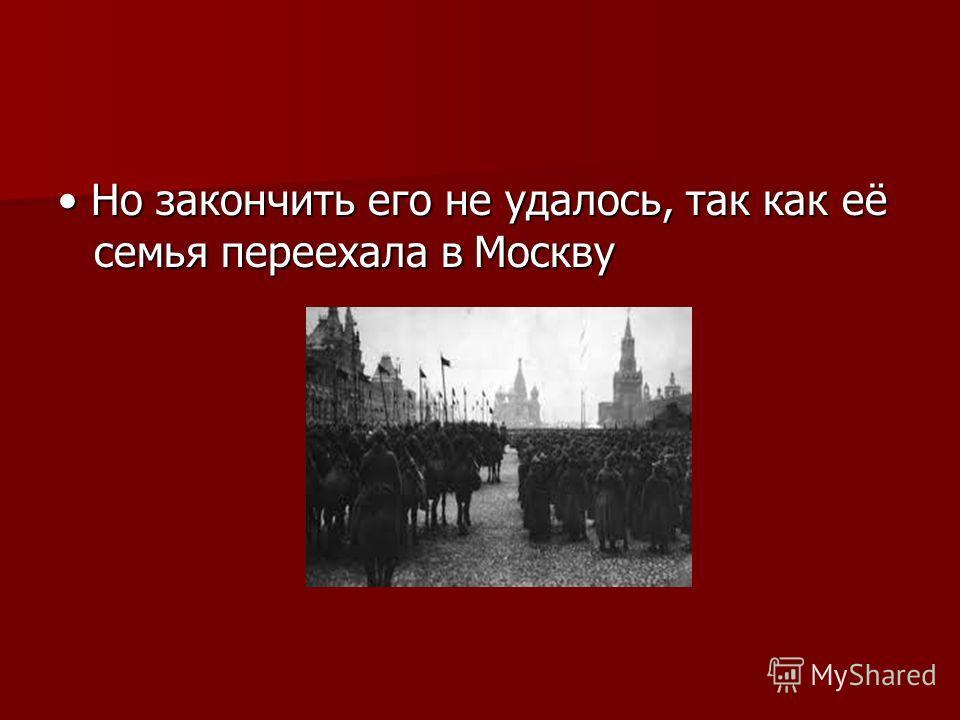 Но закончить его не удалось, так как её семья переехала в Москву Но закончить его не удалось, так как её семья переехала в Москву