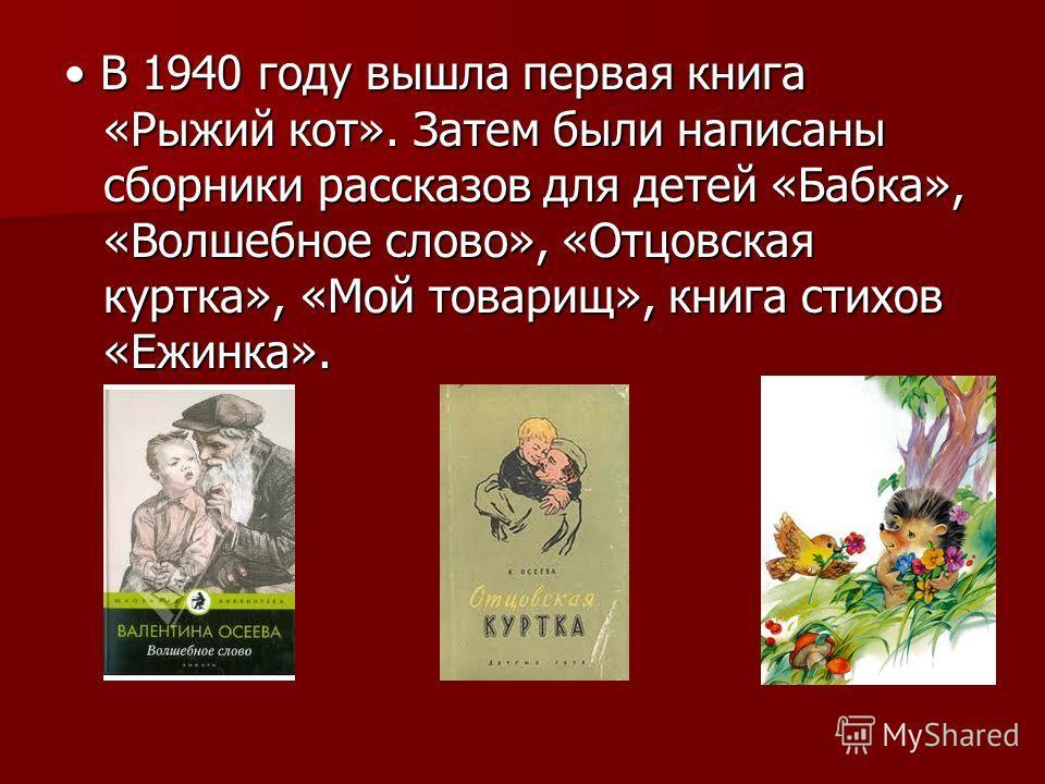 В 1940 году вышла первая книга «Рыжий кот». Затем были написаны сборники рассказов для детей «Бабка», «Волшебное слово», «Отцовская куртка», «Мой товарищ», книга стихов «Ежинка». В 1940 году вышла первая книга «Рыжий кот». Затем были написаны сборник