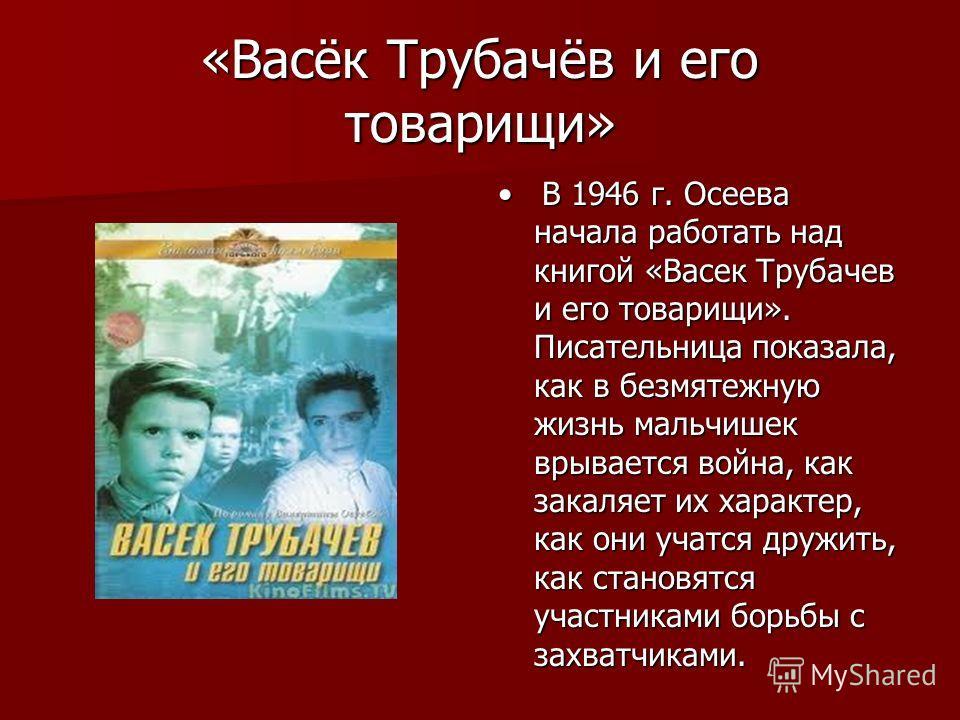 «Васёк Трубачёв и его товарищи» В 1946 г. Осеева начала работать над книгой «Васек Трубачев и его товарищи». Писательница показала, как в безмятежную жизнь мальчишек врывается война, как закаляет их характер, как они учатся дружить, как становятся уч