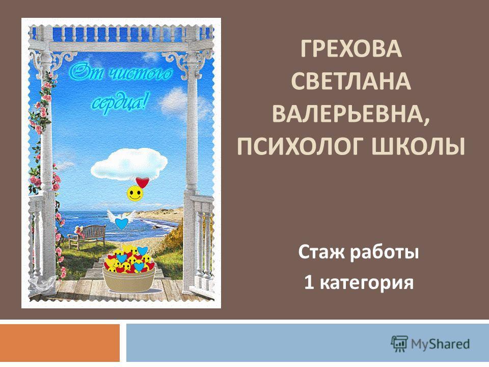 ГРЕХОВА СВЕТЛАНА ВАЛЕРЬЕВНА, ПСИХОЛОГ ШКОЛЫ Стаж работы 1 категория