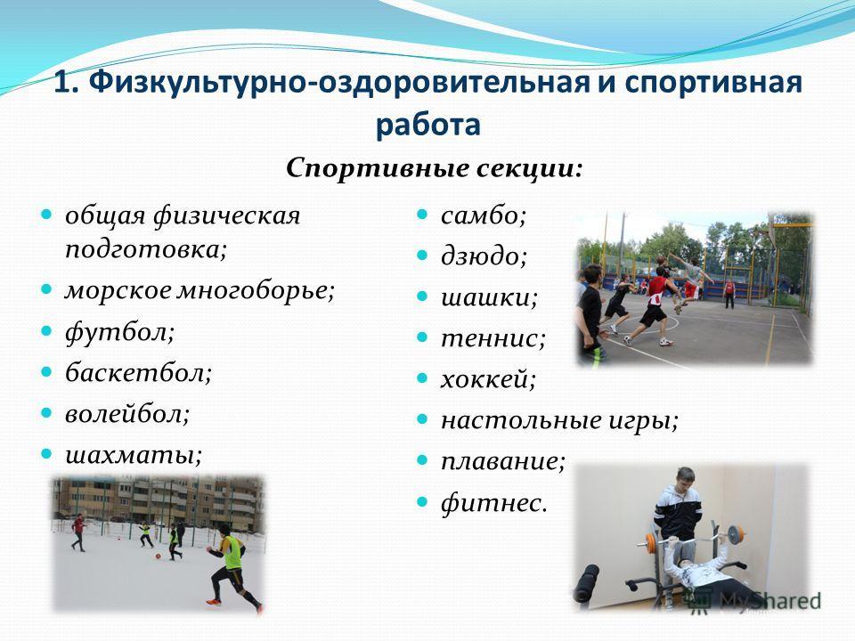 1. Физкультурно-оздоровительная и спортивная работа общая физическая подготовка; морское многоборье; футбол; баскетбол; волейбол; шахматы; самбо; дзюдо; шашки; теннис; хоккей; настольные игры; плавание; фитнес. Спортивные секции: