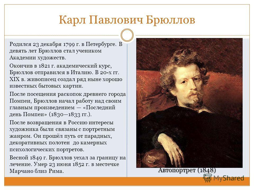 Карл Павлович Брюллов Родился 23 декабря 1799 г. в Петербурге. В девять лет Брюллов стал учеником Академии художеств. Окончив в 1821 г. академический курс, Брюллов отправился в Италию. В 20-х гг. XIX в. живописец создал ряд ныне хорошо известных быто