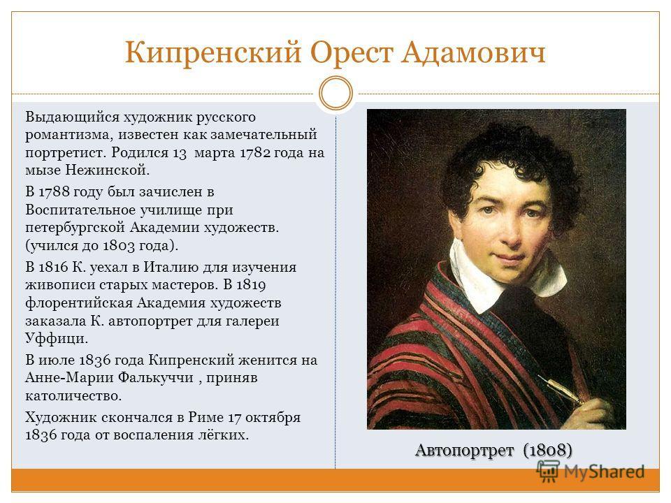 Кипренский Орест Адамович Выдающийся художник русского романтизма, известен как замечательный портретист. Родился 13 марта 1782 года на мызе Нежинской. В 1788 году был зачислен в Воспитательное училище при петербургской Академии художеств. (учился до