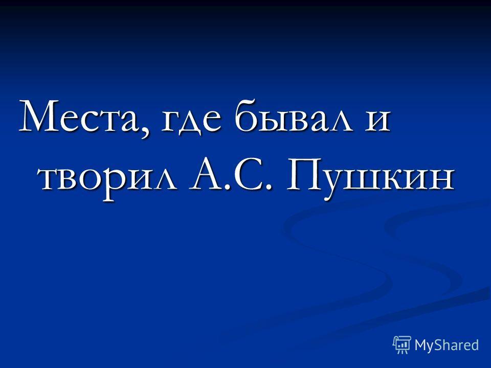 Места, где бывал и творил А.С. Пушкин