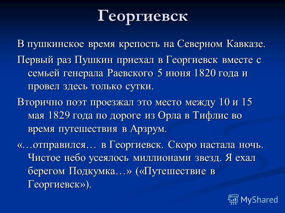 Георгиевск В пушкинское время крепость на Северном Кавказе. Первый раз Пушкин приехал в Георгиевск вместе с семьей генерала Раевского 5 июня 1820 года и провел здесь только сутки. Вторично поэт проезжал это место между 10 и 15 мая 1829 года по дороге