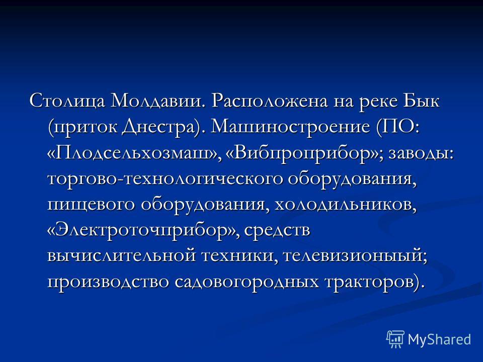 Столица Молдавии. Расположена на реке Бык (приток Днестра). Машиностроение (ПО: «Плодсельхозмаш», «Вибпроприбор»; заводы: торгово-технологического оборудования, пищевого оборудования, холодильников, «Электроточприбор», средств вычислительной техники,