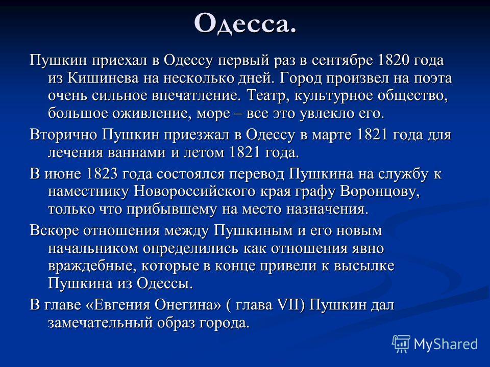 Одесса. Пушкин приехал в Одессу первый раз в сентябре 1820 года из Кишинева на несколько дней. Город произвел на поэта очень сильное впечатление. Театр, культурное общество, большое оживление, море – все это увлекло его. Вторично Пушкин приезжал в Од