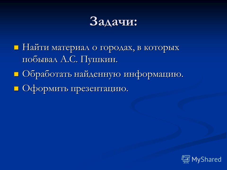 Задачи: Найти материал о городах, в которых побывал А.С. Пушкин. Найти материал о городах, в которых побывал А.С. Пушкин. Обработать найденную информацию. Обработать найденную информацию. Оформить презентацию. Оформить презентацию.