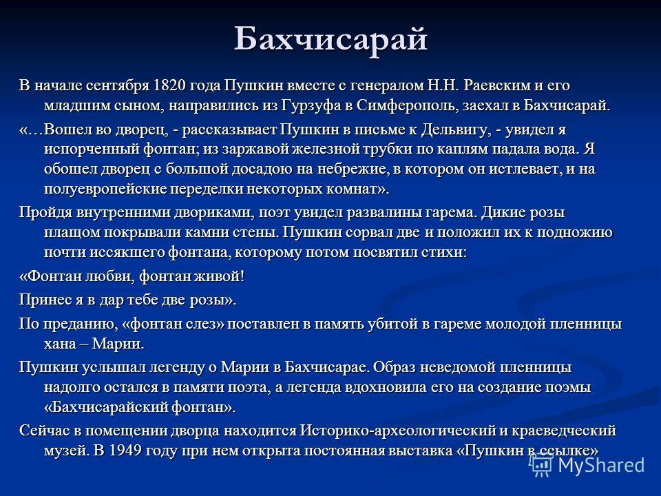 Бахчисарай В начале сентября 1820 года Пушкин вместе с генералом Н.Н. Раевским и его младшим сыном, направились из Гурзуфа в Симферополь, заехал в Бахчисарай. «…Вошел во дворец, - рассказывает Пушкин в письме к Дельвигу, - увидел я испорченный фонтан