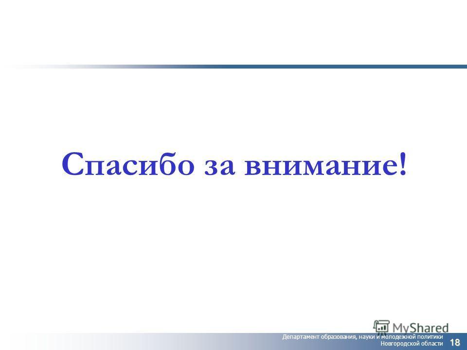 Департамент образования, науки и молодежной политики Новгородской области Спасибо за внимание! 18