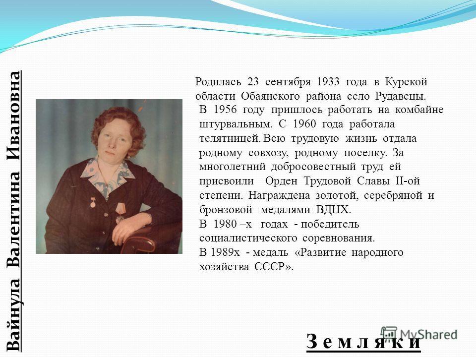 В 1956 году пришлось работать на комбайне штурвальным. С 1960 года работала телятницей. Всю трудовую жизнь отдала родному совхозу, родному поселку. За многолетний добросовестный труд ей присвоили Орден Трудовой Славы II-ой степени. Награждена золотой