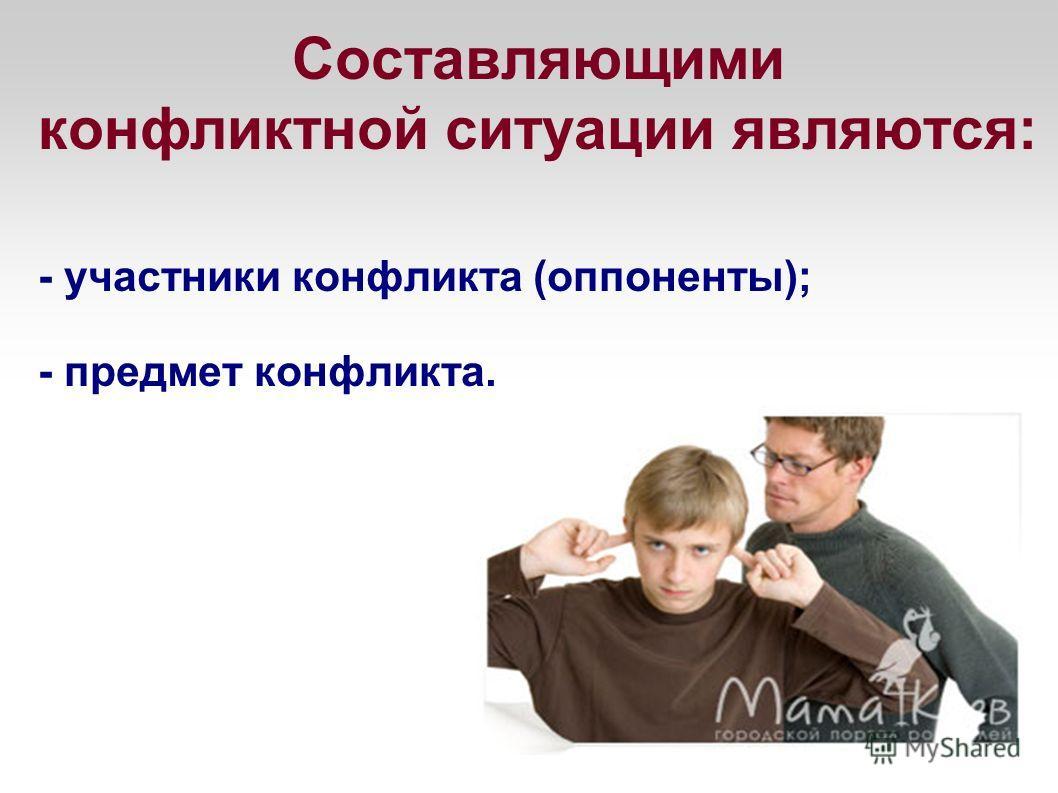 Составляющими конфликтной ситуации являются: - участники конфликта (оппоненты); - предмет конфликта.