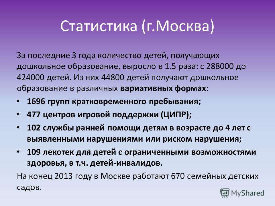 Статистика (г.Москва) За последние 3 года количество детей, получающих дошкольное образование, выросло в 1.5 раза: с 288000 до 424000 детей. Из них 44800 детей получают дошкольное образование в различных вариативных формах: 1696 групп кратковременног