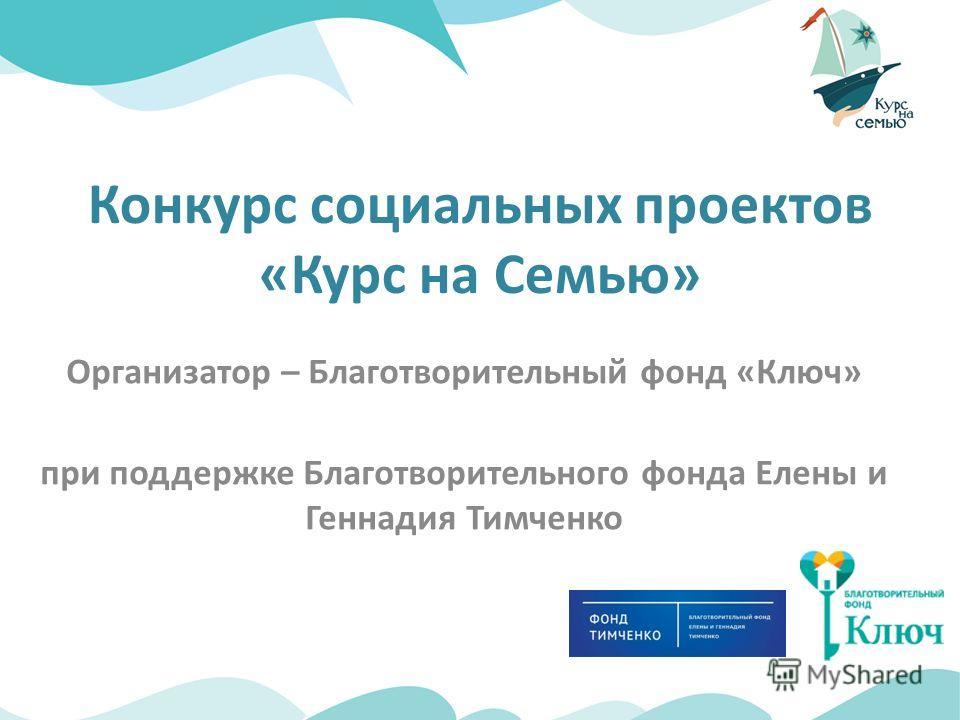 Организатор – Благотворительный фонд «Ключ» при поддержке Благотворительного фонда Елены и Геннадия Тимченко Конкурс социальных проектов «Курс на Семью»