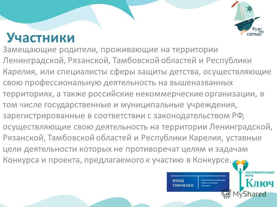 Участники Замещающие родители, проживающие на территории Ленинградской, Рязанской, Тамбовской областей и Республики Карелия, или специалисты сферы защиты детства, осуществляющие свою профессиональную деятельность на вышеназванных территориях, а также