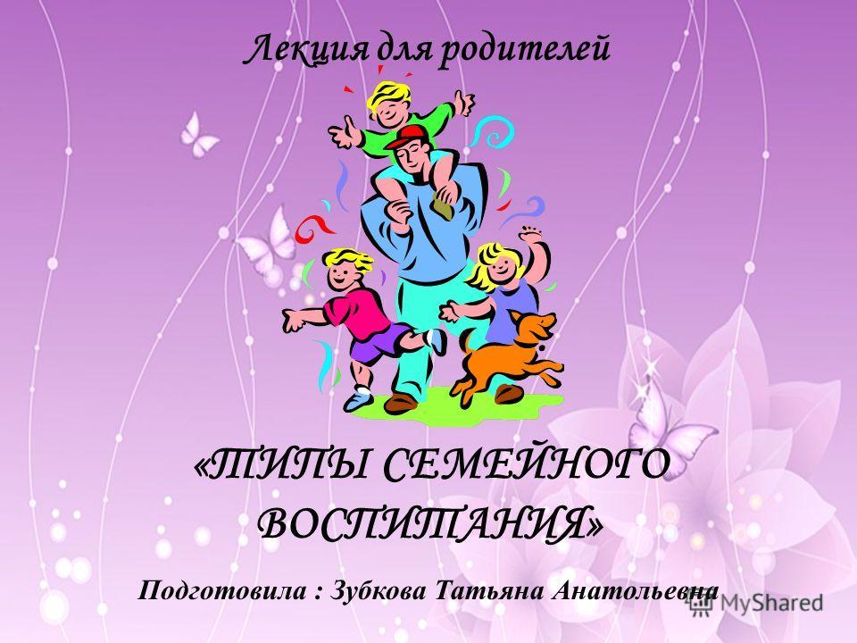 «ТИПЫ СЕМЕЙНОГО ВОСПИТАНИЯ» Подготовила : Зубкова Татьяна Анатольевна Лекция для родителей
