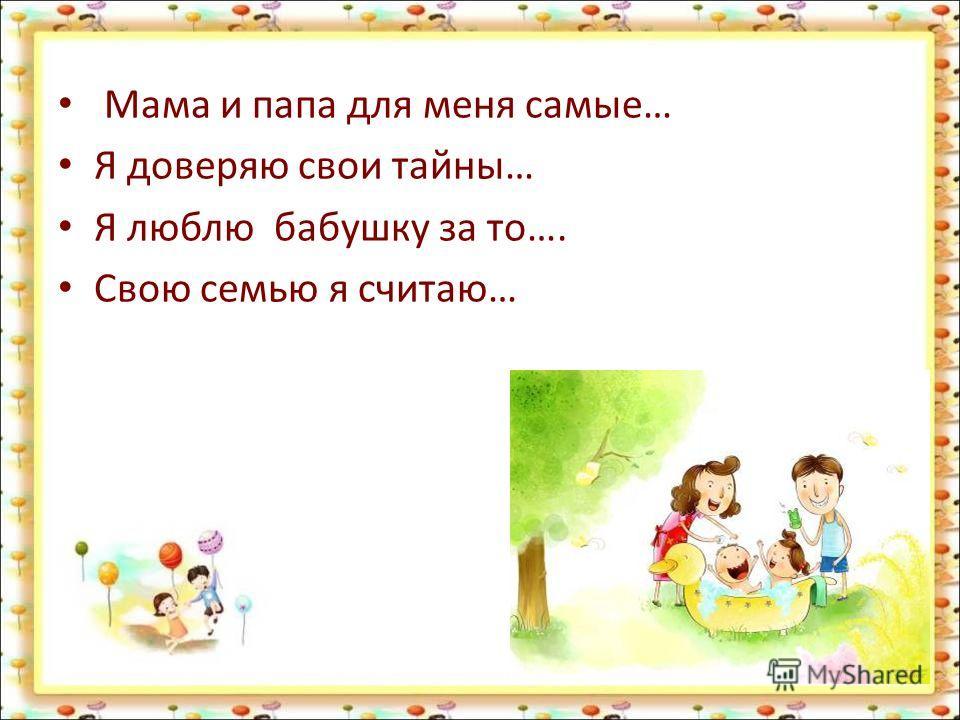 Мама и папа для меня самые… Я доверяю свои тайны… Я люблю бабушку за то…. Свою семью я считаю…
