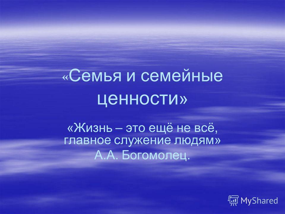 « Семья и семейные ценности » «Жизнь – это ещё не всё, главное служение людям» А.А. Богомолец.
