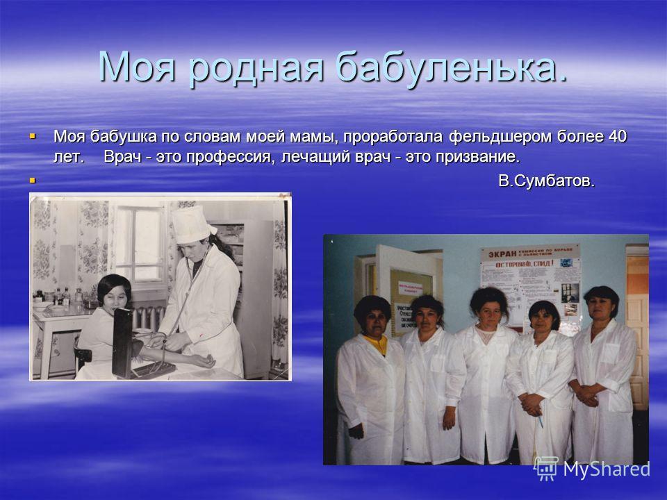 Моя родная бабуленька. Моя бабушка по словам моей мамы, проработала фельдшером более 40 лет. Врач - это профессия, лечащий врач - это призвание. Моя бабушка по словам моей мамы, проработала фельдшером более 40 лет. Врач - это профессия, лечащий врач