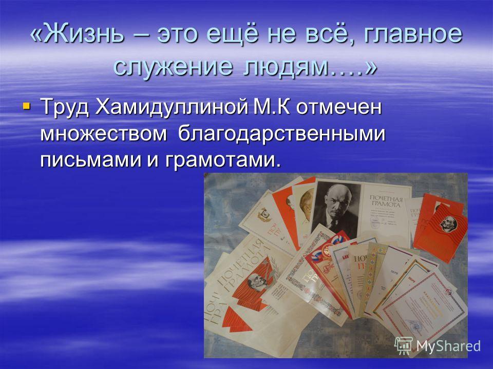 «Жизнь – это ещё не всё, главное служение людям….» Труд Хамидуллиной М.К отмечен множеством благодарственными письмами и грамотами. Труд Хамидуллиной М.К отмечен множеством благодарственными письмами и грамотами.
